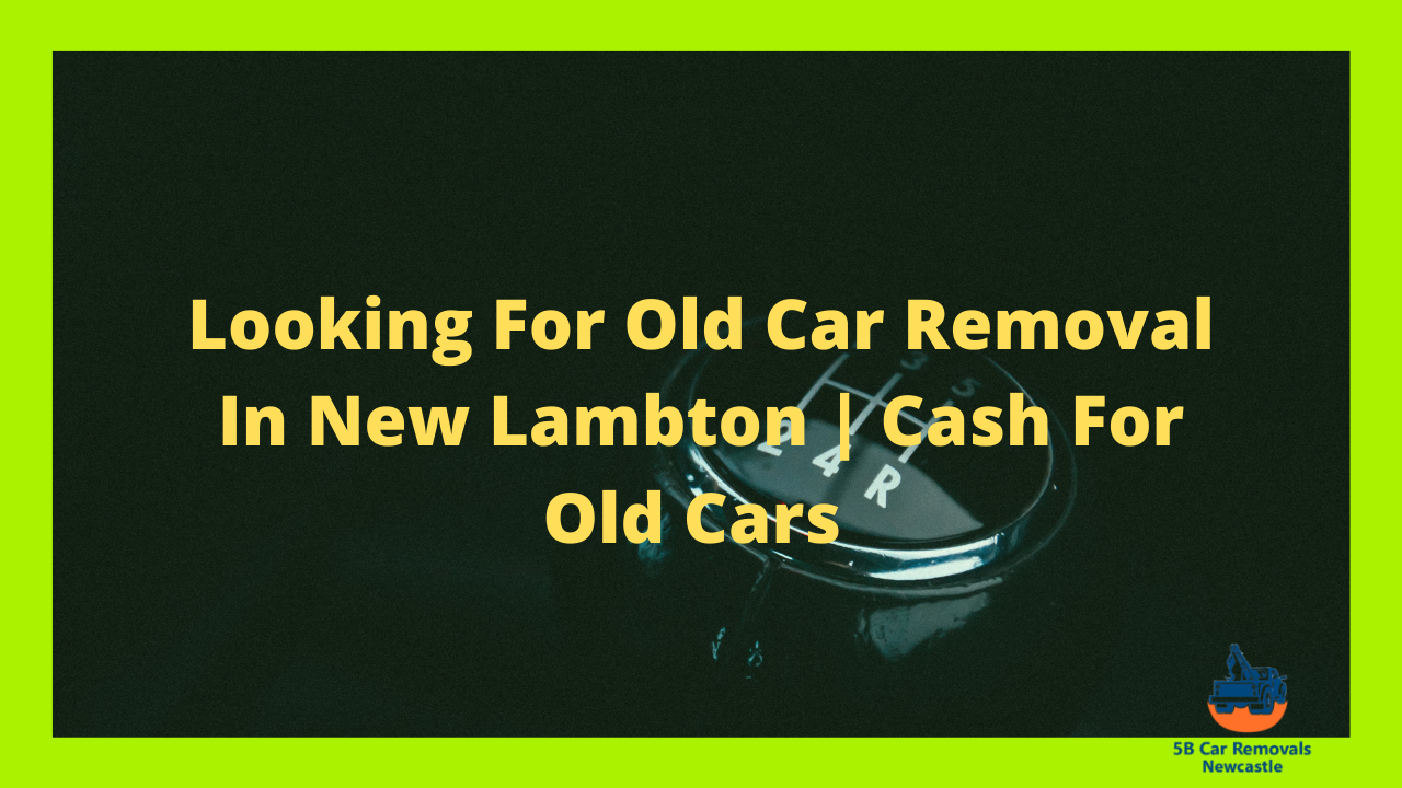 Looking For Old Car Removal In New Lambton | Cash For Old Cars